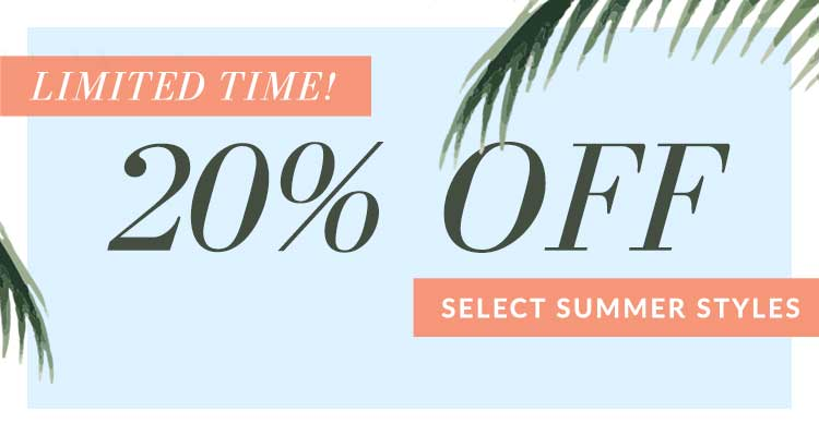 LIMITED TIME! 20% OFF SELECT SUMMER STYLES